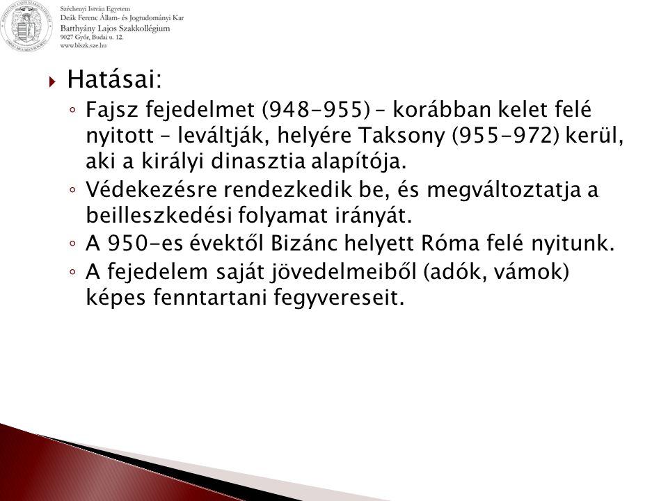  Hatásai: ◦ Fajsz fejedelmet (948-955) – korábban kelet felé nyitott – leváltják, helyére Taksony (955-972) kerül, aki a királyi dinasztia alapítója.