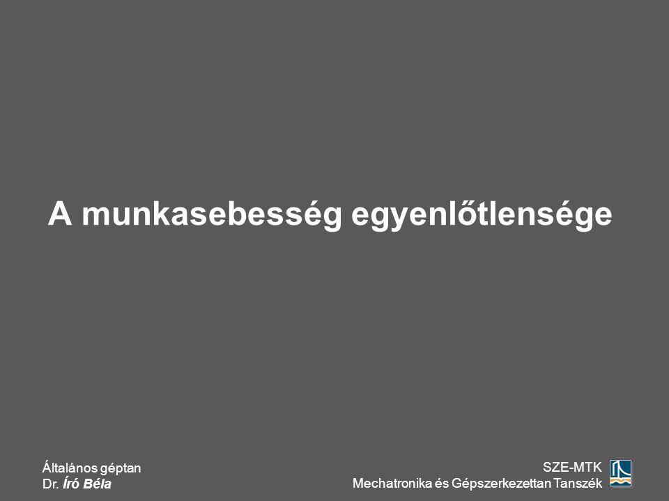 Általános géptan Dr. Író Béla SZE-MTK Mechatronika és Gépszerkezettan Tanszék A munkasebesség egyenlőtlensége