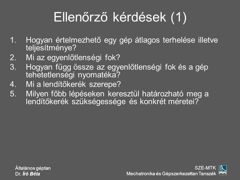 Általános géptan Dr. Író Béla SZE-MTK Mechatronika és Gépszerkezettan Tanszék Ellenőrző kérdések (1) 1.Hogyan értelmezhető egy gép átlagos terhelése i