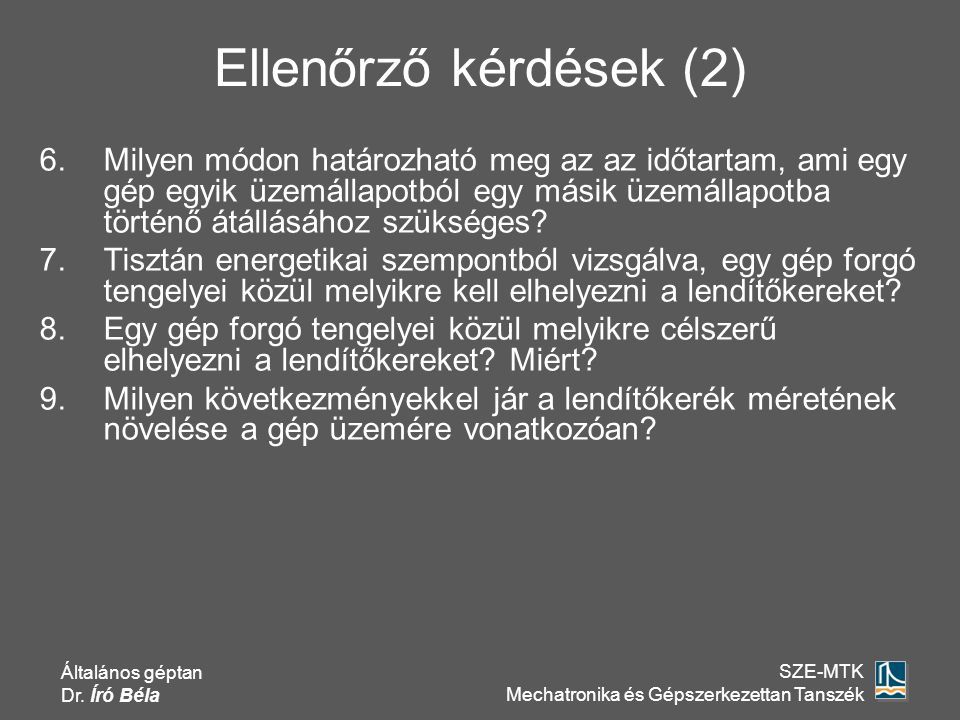 Általános géptan Dr. Író Béla SZE-MTK Mechatronika és Gépszerkezettan Tanszék Ellenőrző kérdések (2) 6.Milyen módon határozható meg az az időtartam, a
