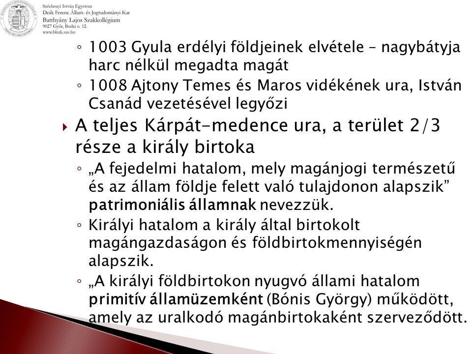 """◦ 1003 Gyula erdélyi földjeinek elvétele – nagybátyja harc nélkül megadta magát ◦ 1008 Ajtony Temes és Maros vidékének ura, István Csanád vezetésével legyőzi  A teljes Kárpát-medence ura, a terület 2/3 része a király birtoka ◦ """"A fejedelmi hatalom, mely magánjogi természetű és az állam földje felett való tulajdonon alapszik patrimoniális államnak nevezzük."""