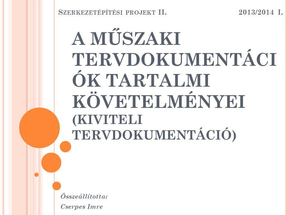 A MŰSZAKI TERVDOKUMENTÁCI ÓK TARTALMI KÖVETELMÉNYEI (KIVITELI TERVDOKUMENTÁCIÓ) Összeállította: Cserpes Imre S ZERKEZETÉPÍTÉSI PROJEKT II. 2013/2014 I