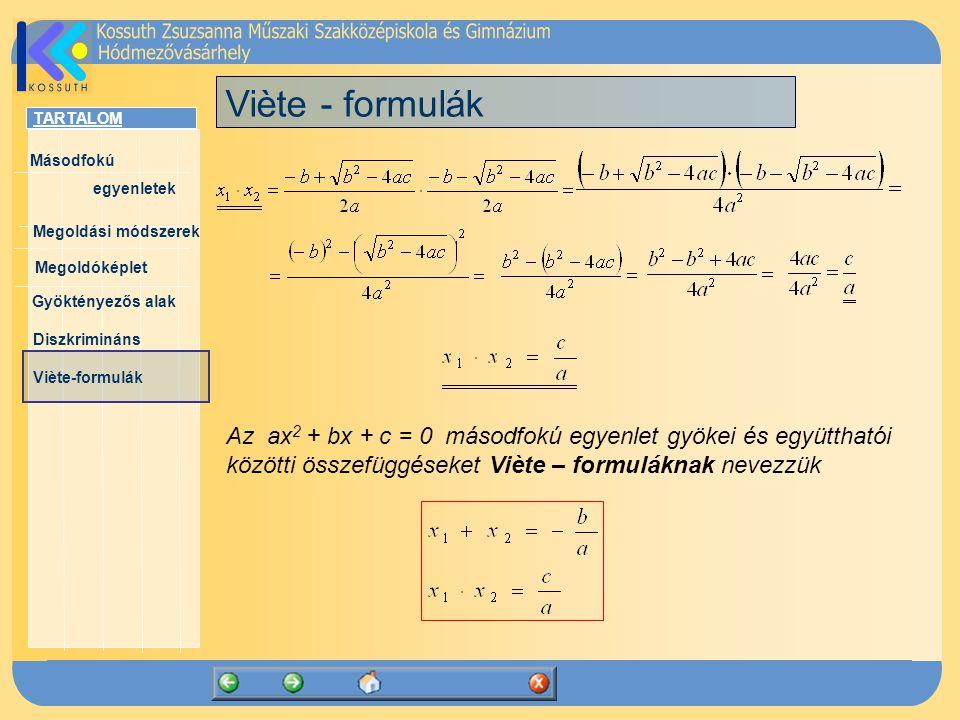 TARTALOM Másodfokú egyenletek Megoldóképlet Megoldási módszerek Gyöktényezős alak Diszkrimináns Viète-formulák Viète - formulák Az ax 2 + bx + c = 0 másodfokú egyenlet gyökei és együtthatói közötti összefüggéseket Viète – formuláknak nevezzük