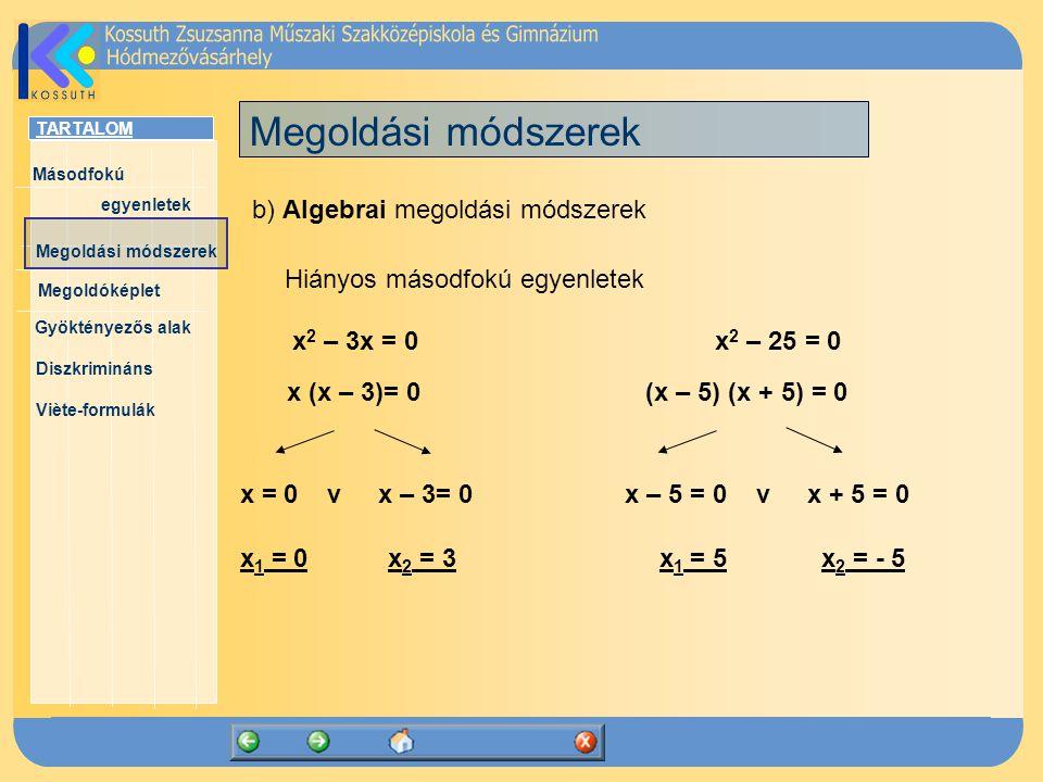TARTALOM Másodfokú egyenletek Megoldóképlet Megoldási módszerek Gyöktényezős alak Diszkrimináns Viète-formulák Megoldási módszerek x 2 – 3x = 0 x 2 – 25 = 0 b) Algebrai megoldási módszerek Hiányos másodfokú egyenletek x (x – 3)= 0 (x – 5) (x + 5) = 0 x = 0 v x – 3= 0 x – 5 = 0 v x + 5 = 0 x 1 = 0 x 2 = 3 x 1 = 5 x 2 = - 5