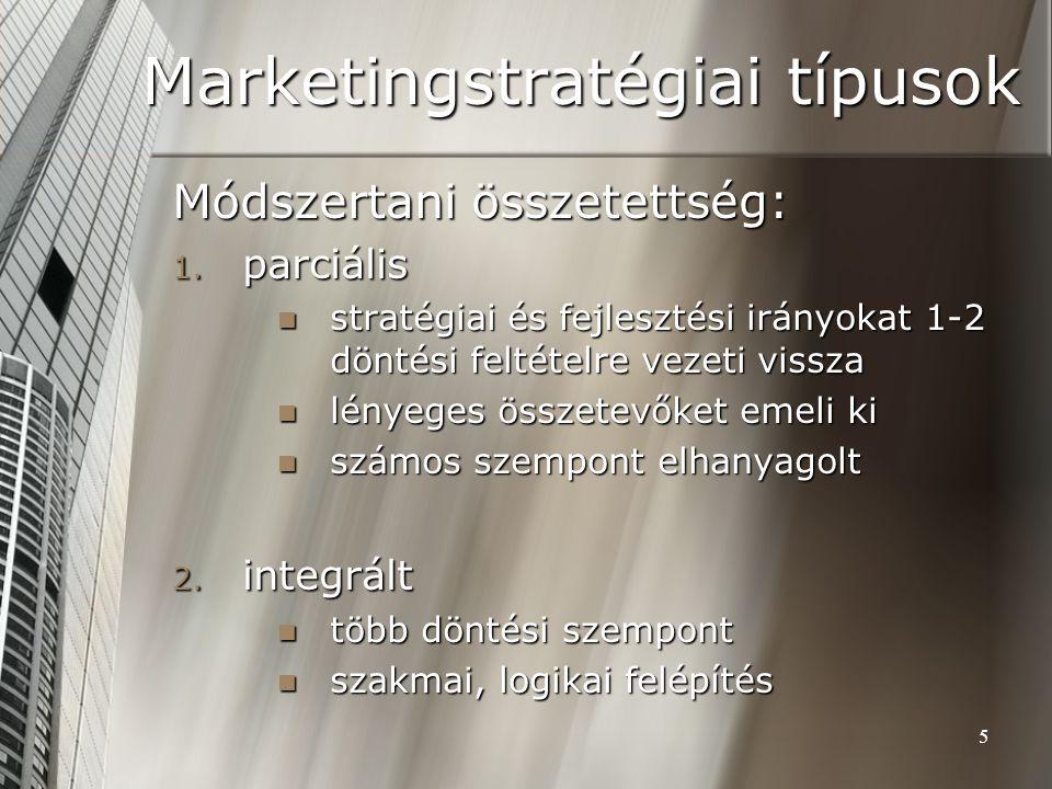 5 Marketingstratégiai típusok Módszertani összetettség: 1. parciális stratégiai és fejlesztési irányokat 1-2 döntési feltételre vezeti vissza stratégi