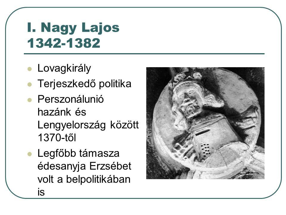 I. Nagy Lajos 1342-1382 Lovagkirály Terjeszkedő politika Perszonálunió hazánk és Lengyelország között 1370-től Legfőbb támasza édesanyja Erzsébet volt