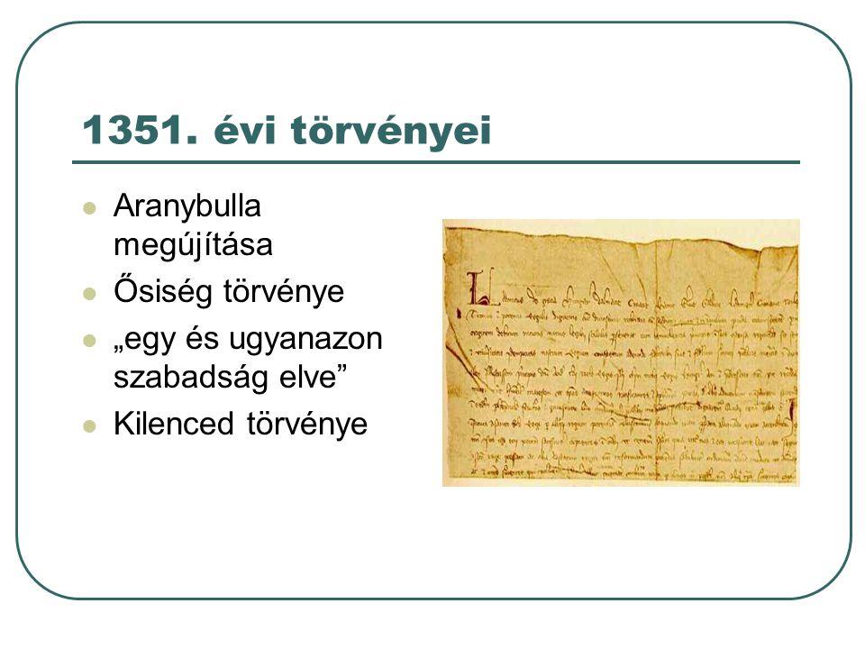 """1351. évi törvényei Aranybulla megújítása Ősiség törvénye """"egy és ugyanazon szabadság elve"""" Kilenced törvénye"""