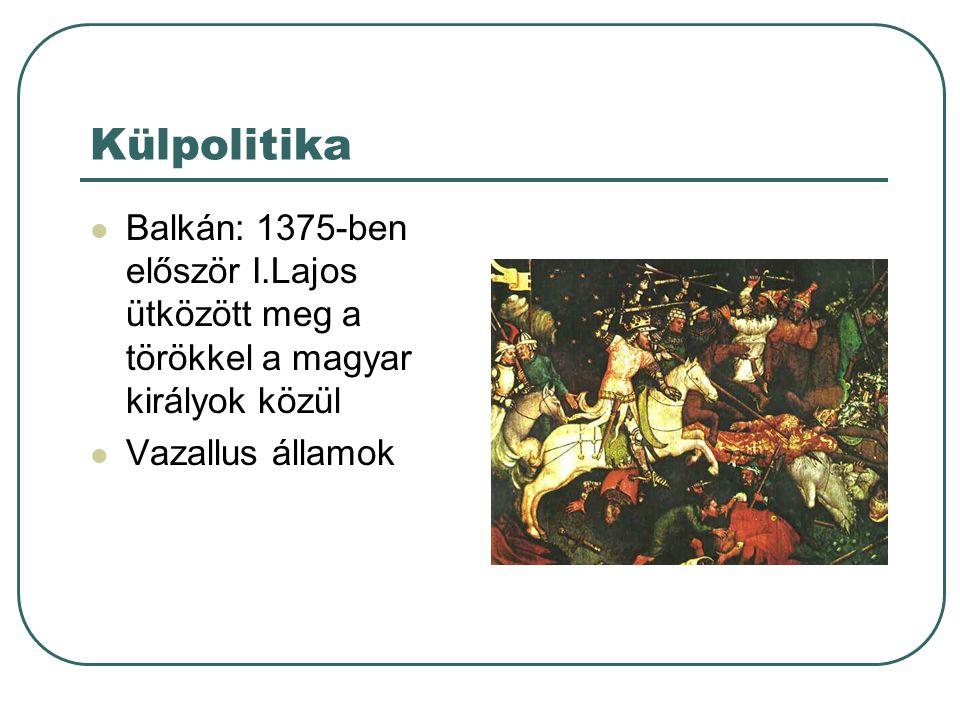 Külpolitika Balkán: 1375-ben először I.Lajos ütközött meg a törökkel a magyar királyok közül Vazallus államok