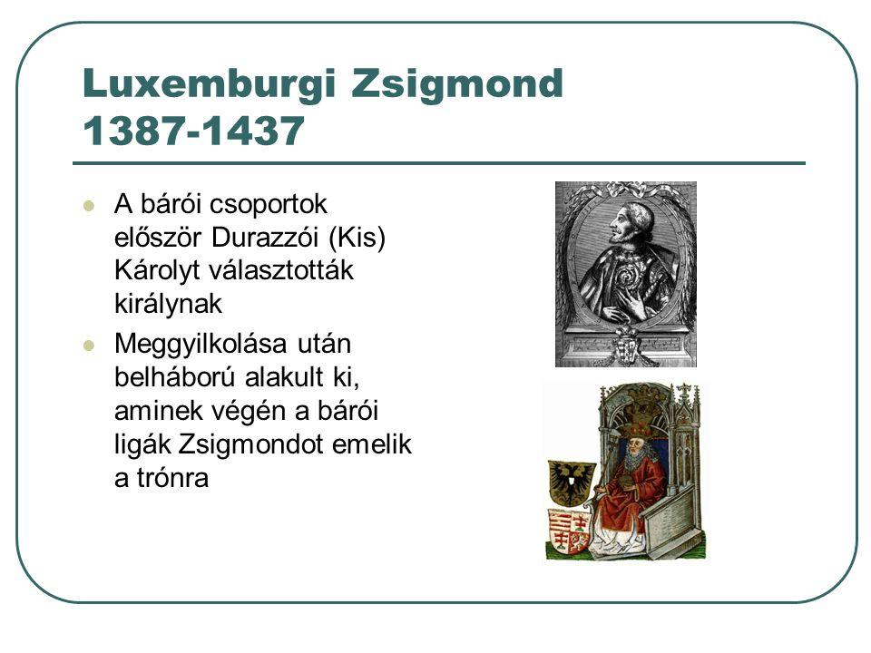 Luxemburgi Zsigmond 1387-1437 A bárói csoportok először Durazzói (Kis) Károlyt választották királynak Meggyilkolása után belháború alakult ki, aminek