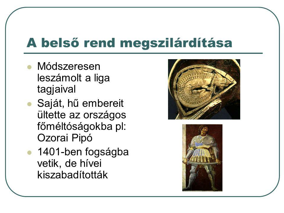 A belső rend megszilárdítása Módszeresen leszámolt a liga tagjaival Saját, hű embereit ültette az országos főméltóságokba pl: Ozorai Pipó 1401-ben fog