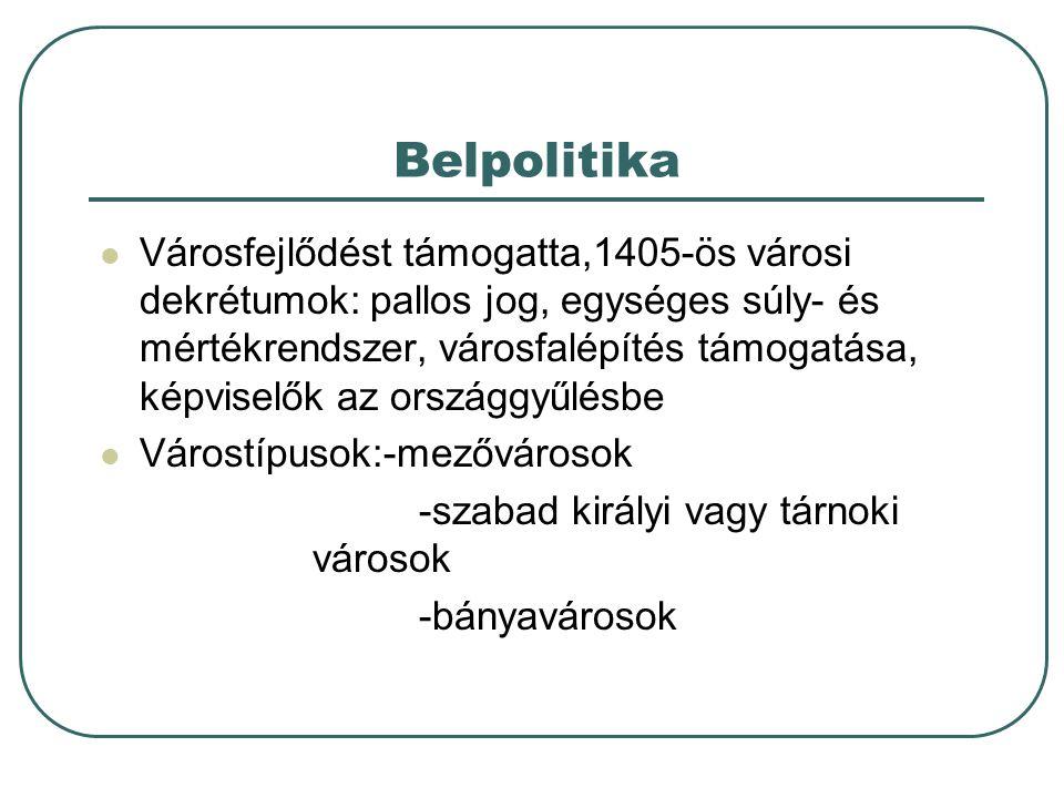 Belpolitika Városfejlődést támogatta,1405-ös városi dekrétumok: pallos jog, egységes súly- és mértékrendszer, városfalépítés támogatása, képviselők az