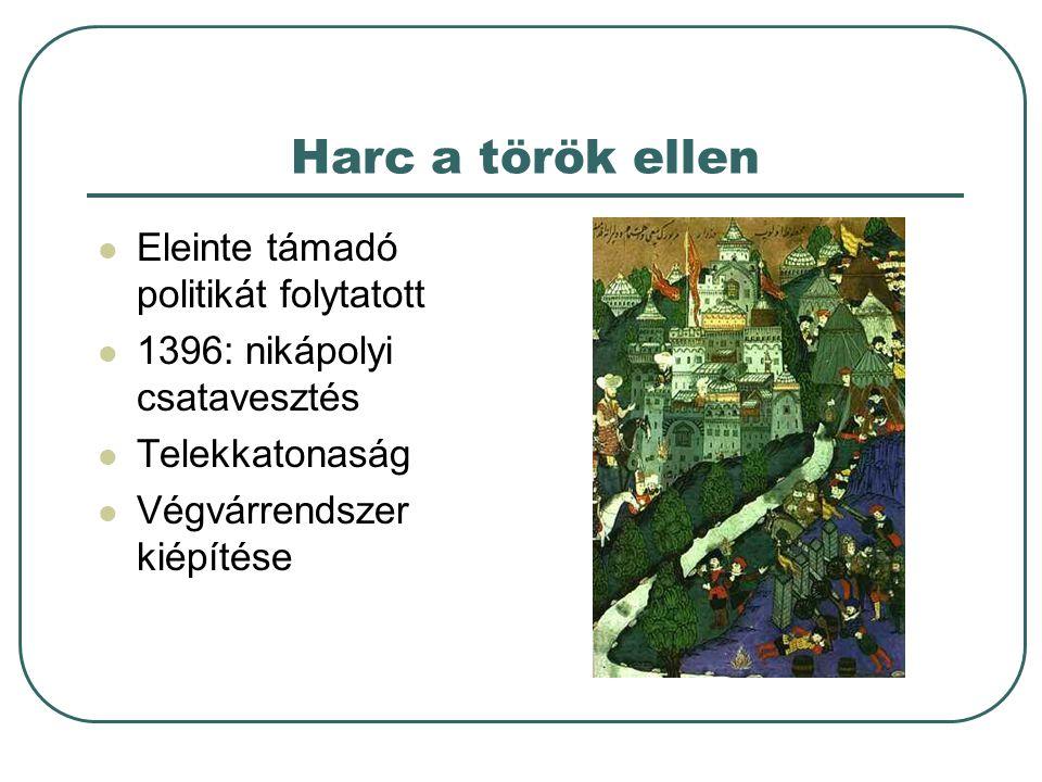 Harc a török ellen Eleinte támadó politikát folytatott 1396: nikápolyi csatavesztés Telekkatonaság Végvárrendszer kiépítése