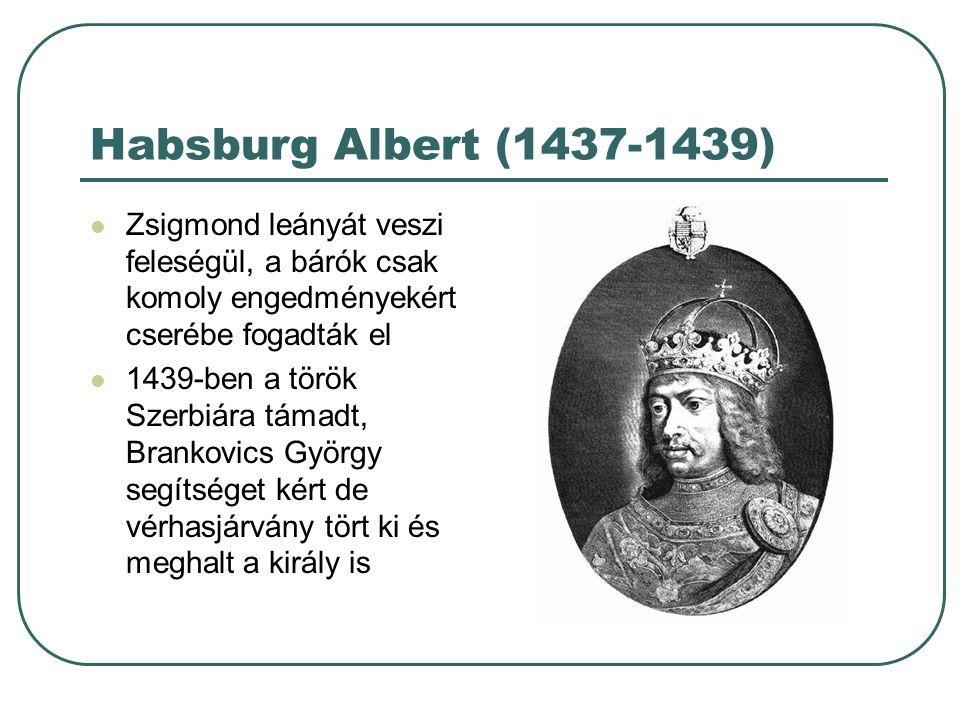 Habsburg Albert (1437-1439) Zsigmond leányát veszi feleségül, a bárók csak komoly engedményekért cserébe fogadták el 1439-ben a török Szerbiára támadt