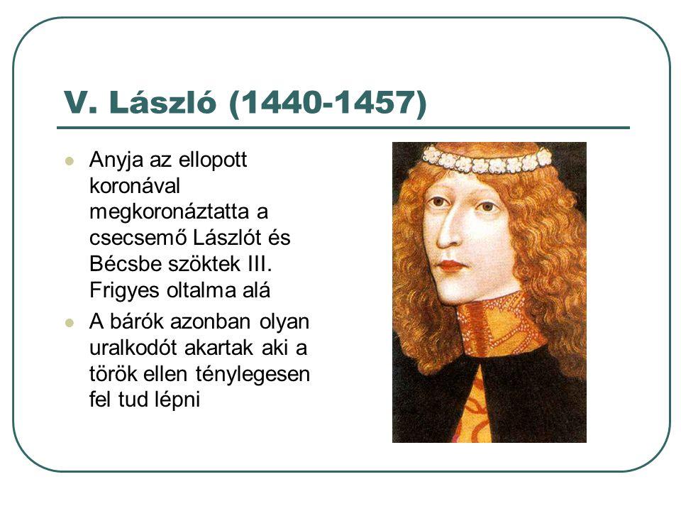 V. László (1440-1457) Anyja az ellopott koronával megkoronáztatta a csecsemő Lászlót és Bécsbe szöktek III. Frigyes oltalma alá A bárók azonban olyan