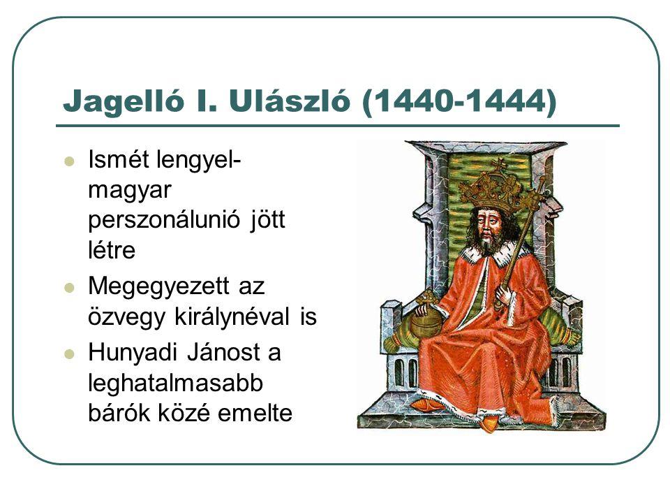 Jagelló I. Ulászló (1440-1444) Ismét lengyel- magyar perszonálunió jött létre Megegyezett az özvegy királynéval is Hunyadi Jánost a leghatalmasabb bár