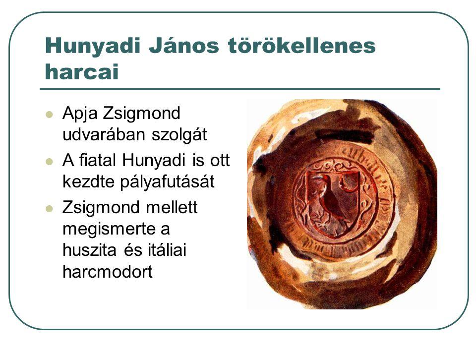 Hunyadi János törökellenes harcai Apja Zsigmond udvarában szolgát A fiatal Hunyadi is ott kezdte pályafutását Zsigmond mellett megismerte a huszita és