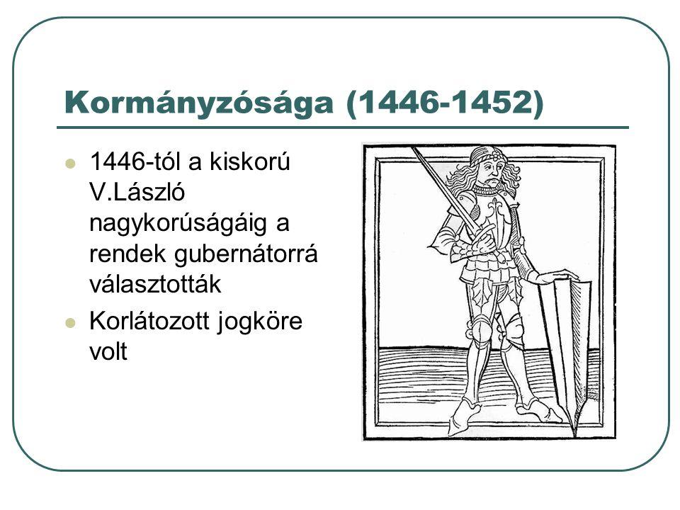 Kormányzósága (1446-1452) 1446-tól a kiskorú V.László nagykorúságáig a rendek gubernátorrá választották Korlátozott jogköre volt