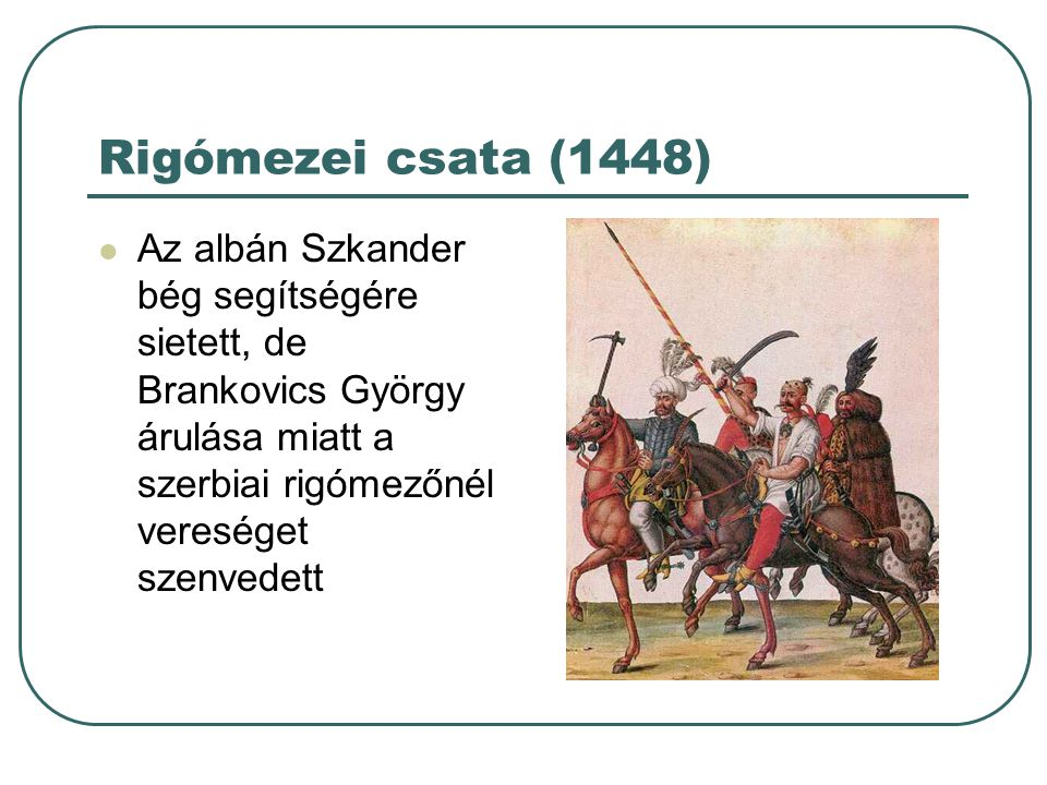 Rigómezei csata (1448) Az albán Szkander bég segítségére sietett, de Brankovics György árulása miatt a szerbiai rigómezőnél vereséget szenvedett