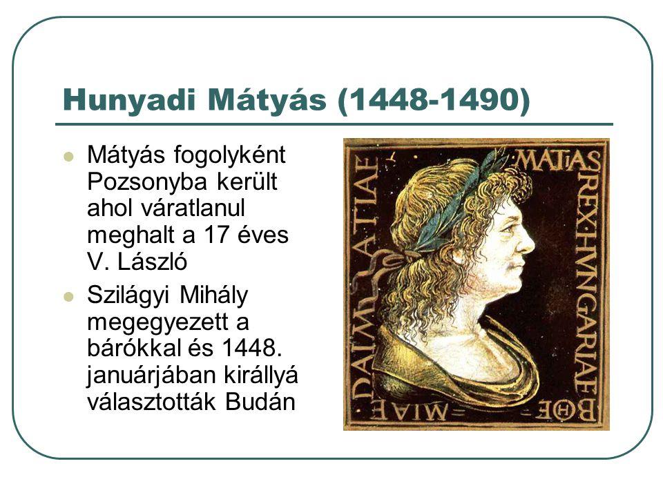 Hunyadi Mátyás (1448-1490) Mátyás fogolyként Pozsonyba került ahol váratlanul meghalt a 17 éves V. László Szilágyi Mihály megegyezett a bárókkal és 14