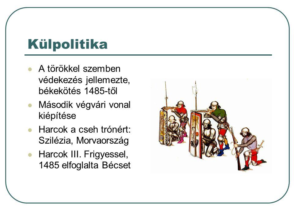 Külpolitika A törökkel szemben védekezés jellemezte, békekötés 1485-től Második végvári vonal kiépítése Harcok a cseh trónért: Szilézia, Morvaország H
