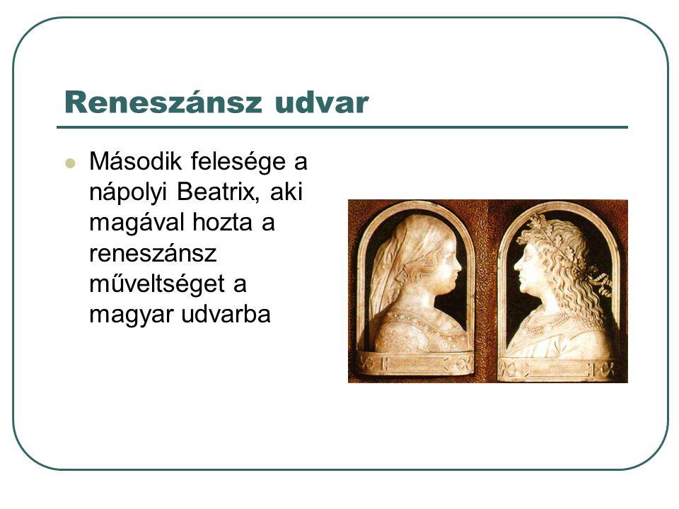 Reneszánsz udvar Második felesége a nápolyi Beatrix, aki magával hozta a reneszánsz műveltséget a magyar udvarba