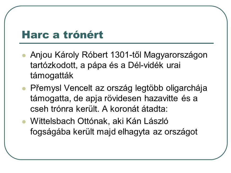 Harc a trónért Anjou Károly Róbert 1301-től Magyarországon tartózkodott, a pápa és a Dél-vidék urai támogatták Přemysl Vencelt az ország legtöbb oliga
