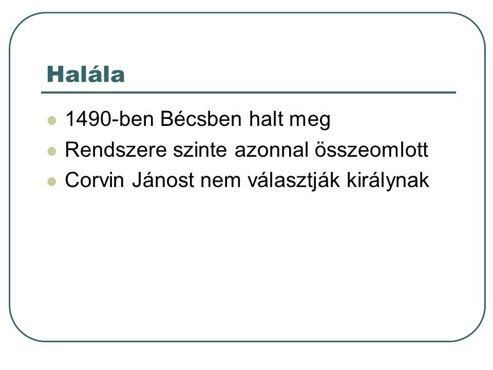 Halála 1490-ben Bécsben halt meg Rendszere szinte azonnal összeomlott Corvin Jánost nem választják királynak