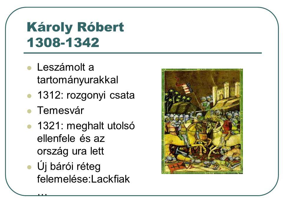 Károly Róbert 1308-1342 Leszámolt a tartományurakkal 1312: rozgonyi csata Temesvár 1321: meghalt utolsó ellenfele és az ország ura lett Új bárói réteg