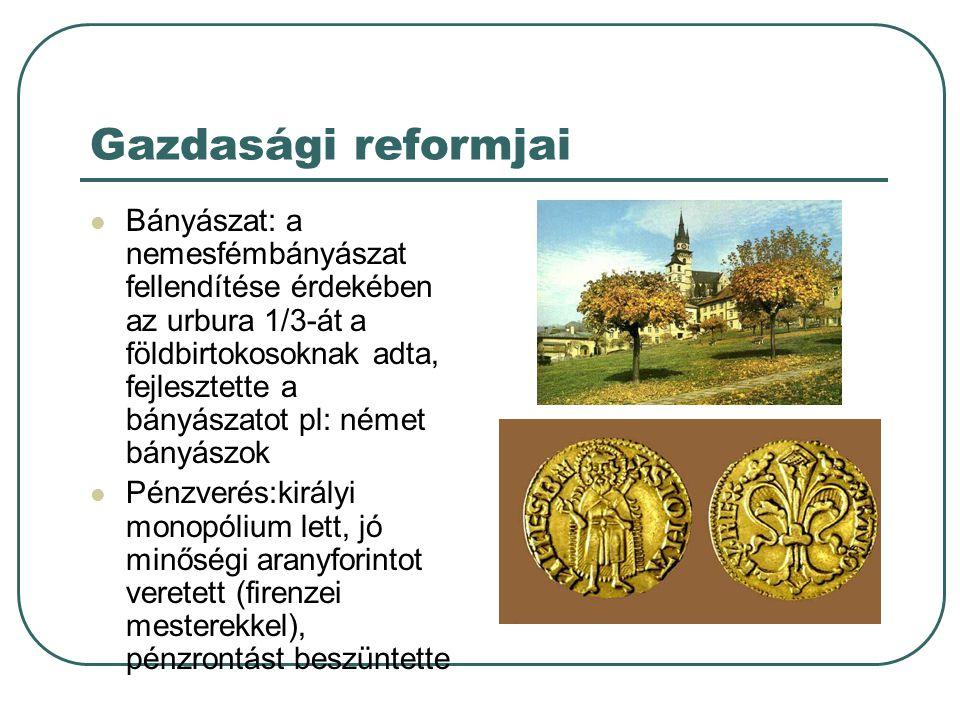 Gazdasági reformjai Bányászat: a nemesfémbányászat fellendítése érdekében az urbura 1/3-át a földbirtokosoknak adta, fejlesztette a bányászatot pl: né