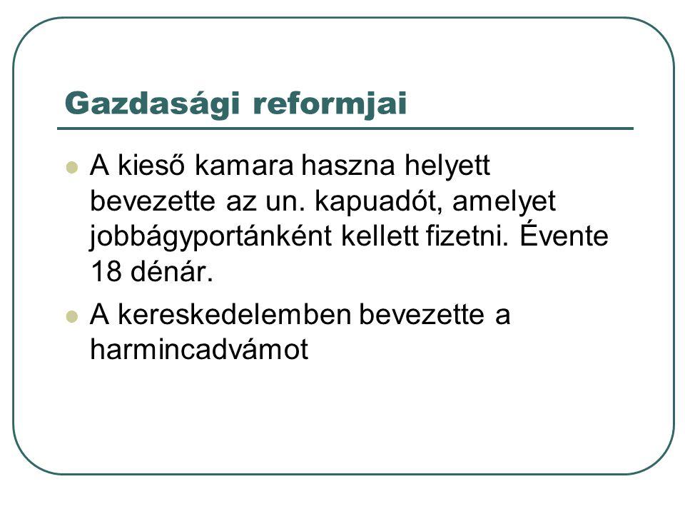 Gazdasági reformjai A kieső kamara haszna helyett bevezette az un. kapuadót, amelyet jobbágyportánként kellett fizetni. Évente 18 dénár. A kereskedele