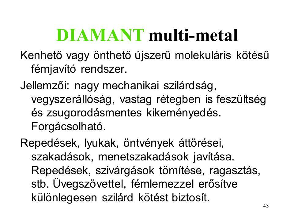 43 DIAMANT multi-metal Kenhető vagy önthető újszerű molekuláris kötésű fémjavító rendszer. Jellemzői: nagy mechanikai szilárdság, vegyszerállóság, vas