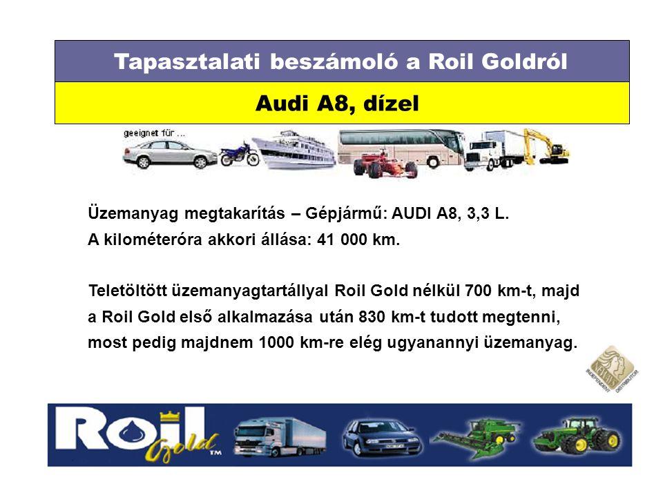 Tapasztalati beszámoló a Roil Goldról Audi A8, dízel Üzemanyag megtakarítás – Gépjármű: AUDI A8, 3,3 L. A kilométeróra akkori állása: 41 000 km. Telet