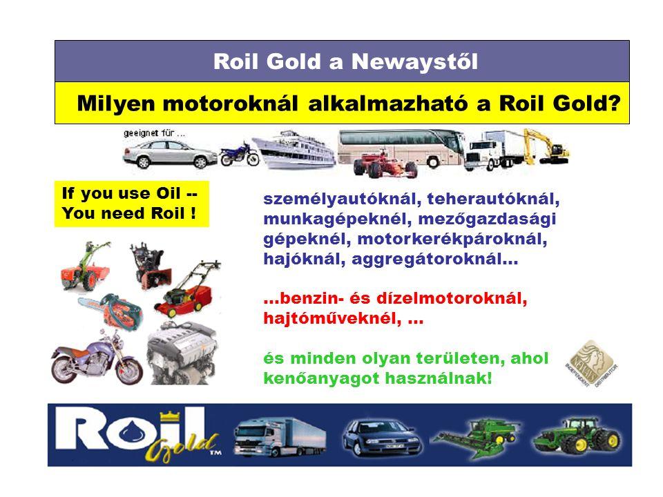 Roil Gold a Newaystől Milyen motoroknál alkalmazható a Roil Gold? If you use Oil -- You need Roil ! személyautóknál, teherautóknál, munkagépeknél, mez
