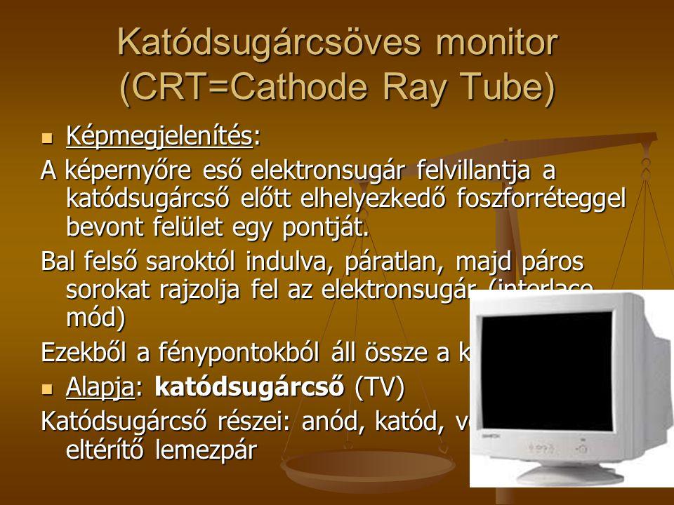 Katódsugárcsöves monitor (CRT=Cathode Ray Tube) Lelke: elektroncső Lelke: elektroncső Működési elve Működési elve Katódot felfűtik elektronok kilépése (- töltésűek) Katódot felfűtik elektronok kilépése (- töltésűek) + feszültségű anód vonzza + feszültségű anód vonzza Elektronok mennyiségének szabályozása: vezérlőrács (+/- töltéssel) Elektronok mennyiségének szabályozása: vezérlőrács (+/- töltéssel) Anód által kibocsátott elektronsugár irányát a lemezpárok befolyásolják Anód által kibocsátott elektronsugár irányát a lemezpárok befolyásolják Elektromos tér: elektronok becsapódnak a képernyő belső felületére atomokat gerjesztik fénysugárzás Elektromos tér: elektronok becsapódnak a képernyő belső felületére atomokat gerjesztik fénysugárzás
