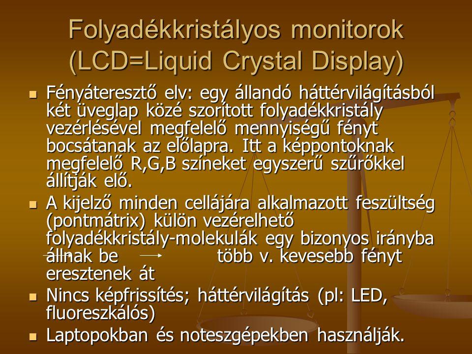 Folyadékkristályos monitorok (LCD=Liquid Crystal Display) Fényáteresztő elv: egy állandó háttérvilágításból két üveglap közé szorított folyadékkristály vezérlésével megfelelő mennyiségű fényt bocsátanak az előlapra.