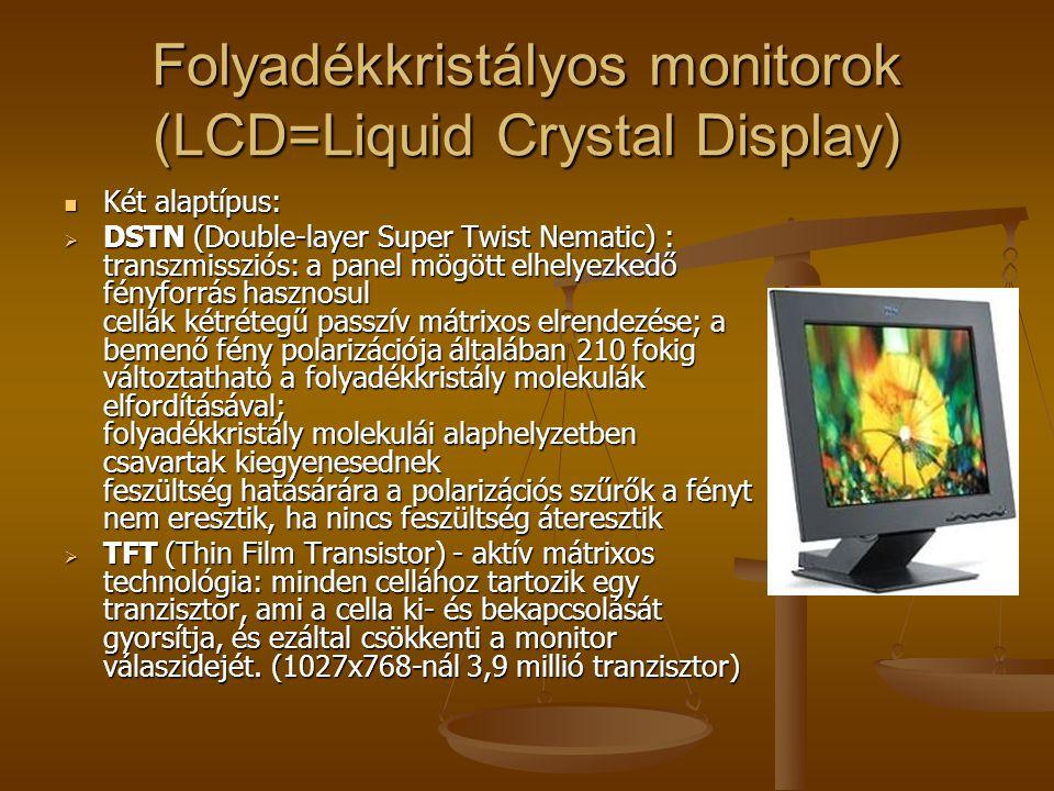 Folyadékkristályos monitorok (LCD=Liquid Crystal Display) Két alaptípus: Két alaptípus:  DSTN (Double-layer Super Twist Nematic) : transzmissziós: a panel mögött elhelyezkedő fényforrás hasznosul cellák kétrétegű passzív mátrixos elrendezése; a bemenő fény polarizációja általában 210 fokig változtatható a folyadékkristály molekulák elfordításával; folyadékkristály molekulái alaphelyzetben csavartak kiegyenesednek feszültség hatásárára a polarizációs szűrők a fényt nem eresztik, ha nincs feszültség áteresztik  TFT (Thin Film Transistor) - aktív mátrixos technológia: minden cellához tartozik egy tranzisztor, ami a cella ki- és bekapcsolását gyorsítja, és ezáltal csökkenti a monitor válaszidejét.