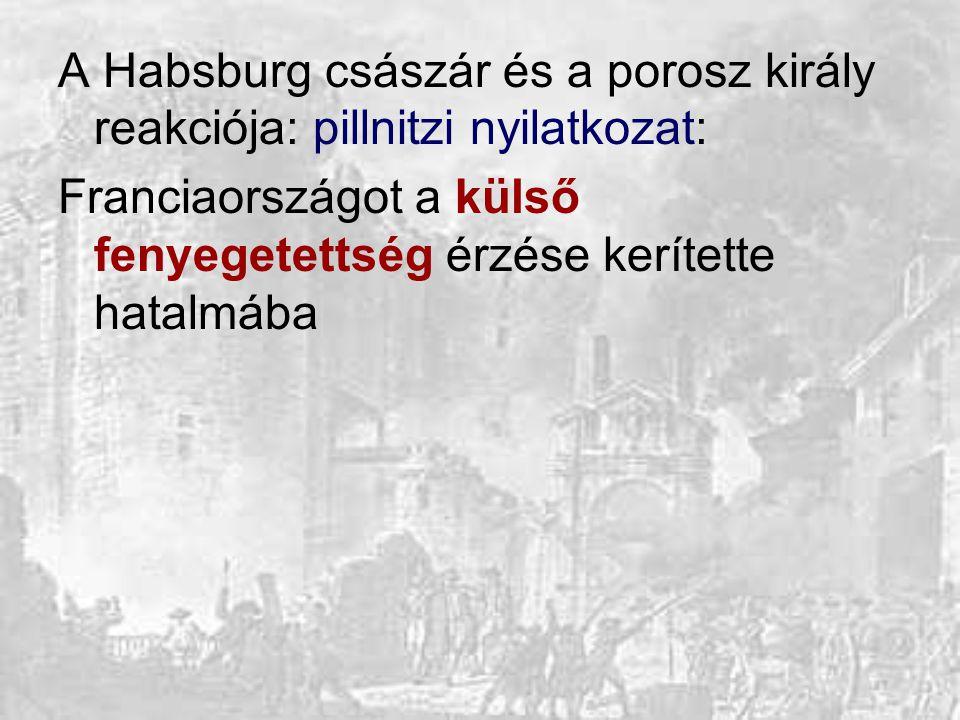 A Habsburg császár és a porosz király reakciója: pillnitzi nyilatkozat: Franciaországot a külső fenyegetettség érzése kerítette hatalmába