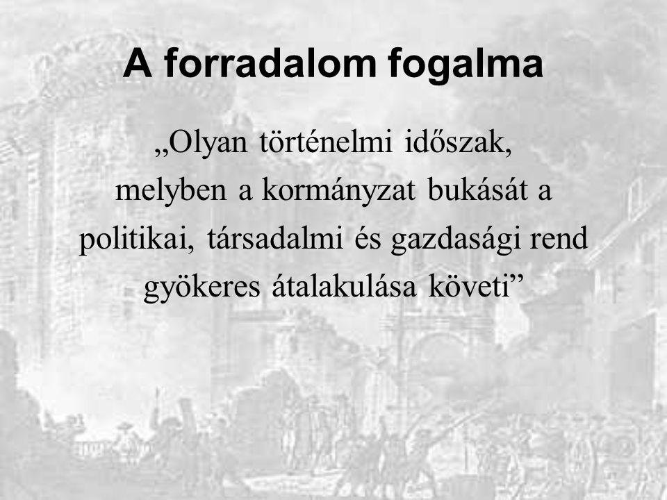 """A forradalom fogalma """"Olyan történelmi időszak, melyben a kormányzat bukását a politikai, társadalmi és gazdasági rend gyökeres átalakulása követi"""""""