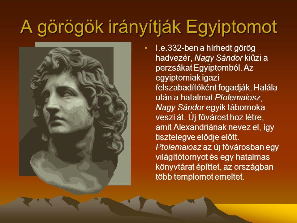 A görögök irányítják Egyiptomot I.e.332-ben a hírhedt görög hadvezér, Nagy Sándor kiűzi a perzsákat Egyiptomból. Az egyiptomiak igazi felszabadítóként