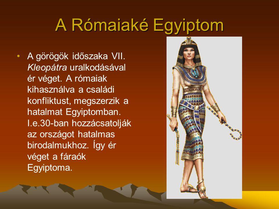 A Rómaiaké Egyiptom A görögök időszaka VII. Kleopátra uralkodásával ér véget. A rómaiak kihasználva a családi konfliktust, megszerzik a hatalmat Egyip