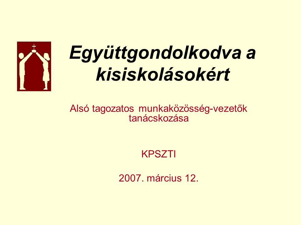 Együttgondolkodva a kisiskolásokért Alsó tagozatos munkaközösség-vezetők tanácskozása KPSZTI 2007.
