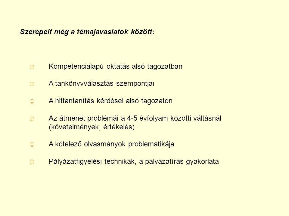 Szerepelt még a témajavaslatok között: ☺ Kompetencialapú oktatás alsó tagozatban ☺ A tankönyvválasztás szempontjai ☺ A hittantanítás kérdései alsó tagozaton ☺ Az átmenet problémái a 4-5 évfolyam közötti váltásnál (követelmények, értékelés) ☺ A kötelező olvasmányok problematikája ☺ Pályázatfigyelési technikák, a pályázatírás gyakorlata
