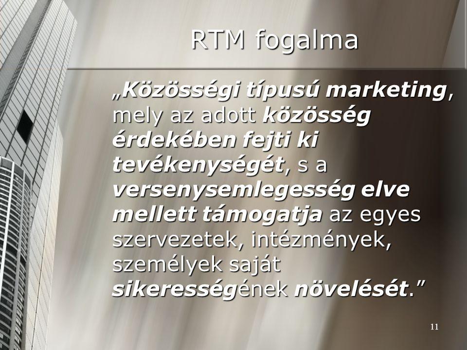 """11 RTM fogalma """"Közösségi típusú marketing, mely az adott közösség érdekében fejti ki tevékenységét, s a versenysemlegesség elve mellett támogatja az"""