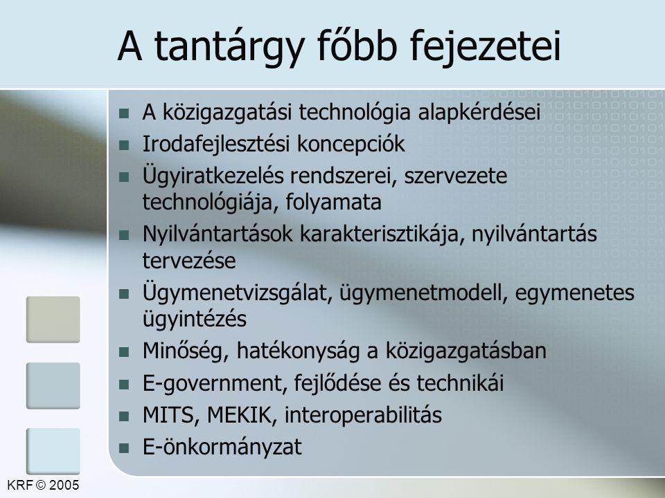 A tantárgy főbb fejezetei A közigazgatási technológia alapkérdései Irodafejlesztési koncepciók Ügyiratkezelés rendszerei, szervezete technológiája, folyamata Nyilvántartások karakterisztikája, nyilvántartás tervezése Ügymenetvizsgálat, ügymenetmodell, egymenetes ügyintézés Minőség, hatékonyság a közigazgatásban E-government, fejlődése és technikái MITS, MEKIK, interoperabilitás E-önkormányzat KRF © 2005