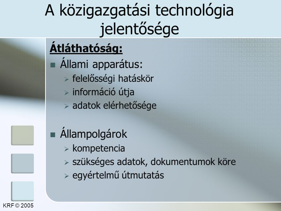 A közigazgatási technológia jelentősége Átláthatóság: Állami apparátus:  felelősségi hatáskör  információ útja  adatok elérhetősége Állampolgárok  kompetencia  szükséges adatok, dokumentumok köre  egyértelmű útmutatás KRF © 2005