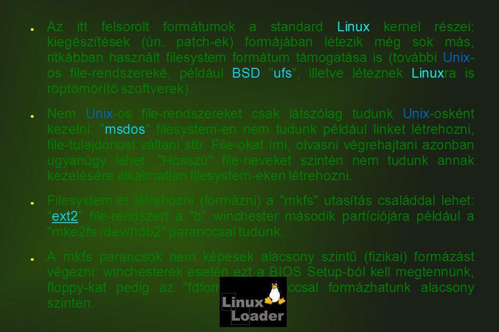 ● Az itt felsorolt formátumok a standard Linux kernel részei: kiegészítések (ún. patch-ek) formájában létezik még sok más, ritkábban használt filesyst