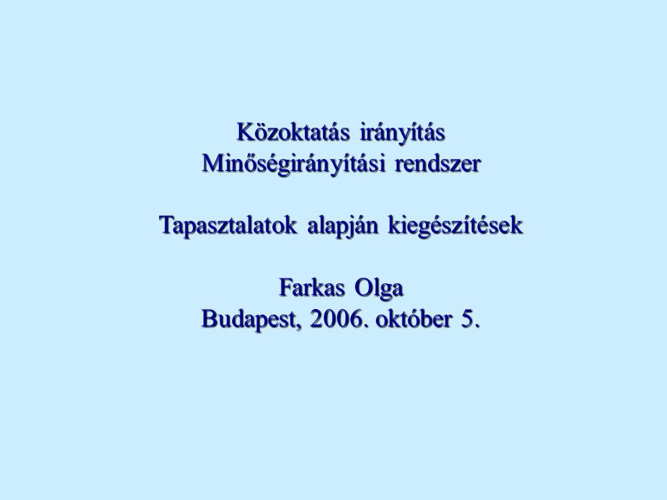Közoktatás irányítás Minőségirányítási rendszer Tapasztalatok alapján kiegészítések Farkas Olga Budapest, 2006. október 5.