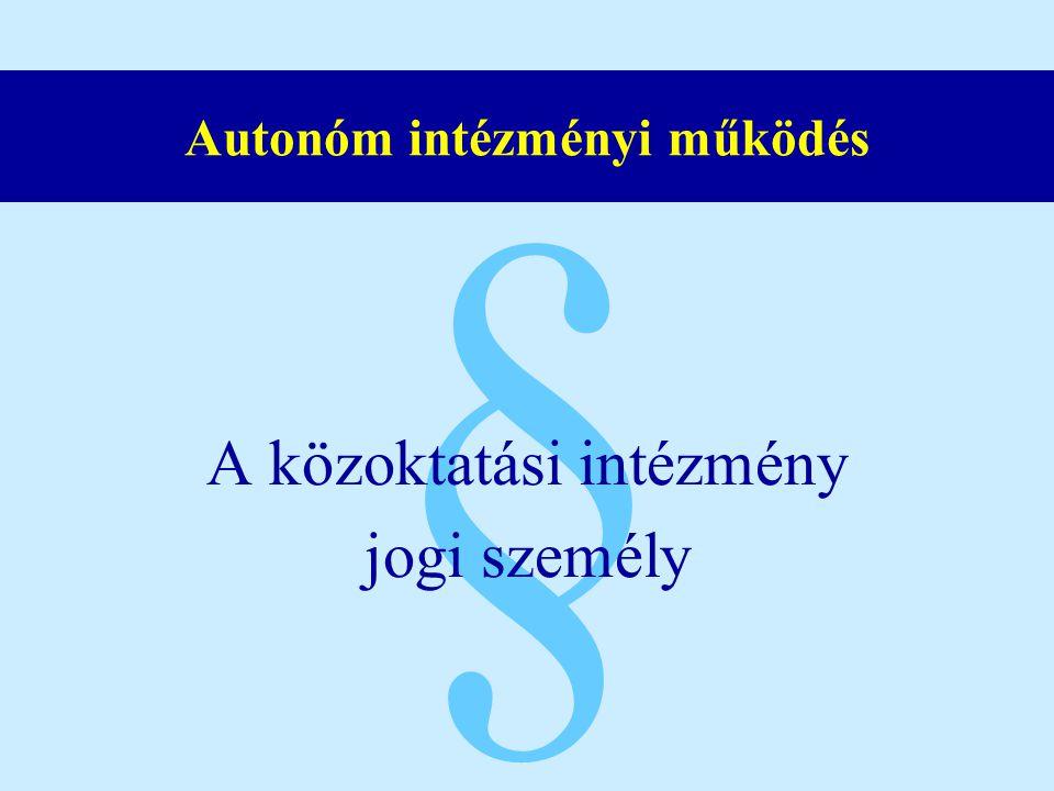 § Autonóm intézményi működés A közoktatási intézmény jogi személy