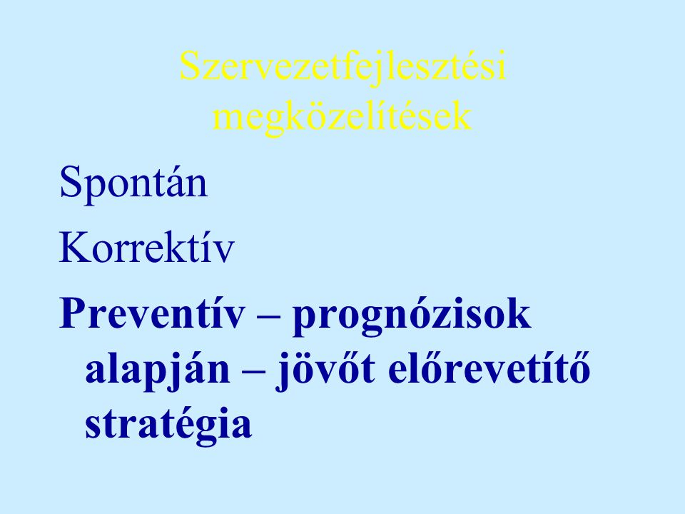 Szervezetfejlesztési megközelítések Spontán Korrektív Preventív – prognózisok alapján – jövőt előrevetítő stratégia