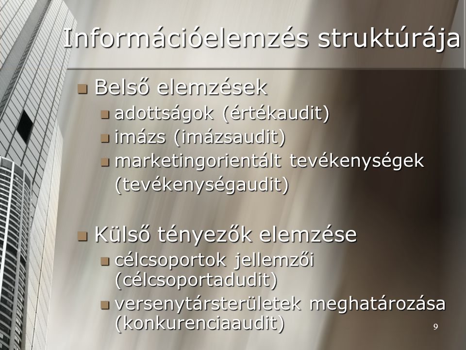 9 Információelemzés struktúrája Belső elemzések Belső elemzések adottságok (értékaudit) adottságok (értékaudit) imázs (imázsaudit) imázs (imázsaudit) marketingorientált tevékenységek marketingorientált tevékenységek(tevékenységaudit) Külső tényezők elemzése Külső tényezők elemzése célcsoportok jellemzői (célcsoportadudit) célcsoportok jellemzői (célcsoportadudit) versenytársterületek meghatározása (konkurenciaaudit) versenytársterületek meghatározása (konkurenciaaudit)
